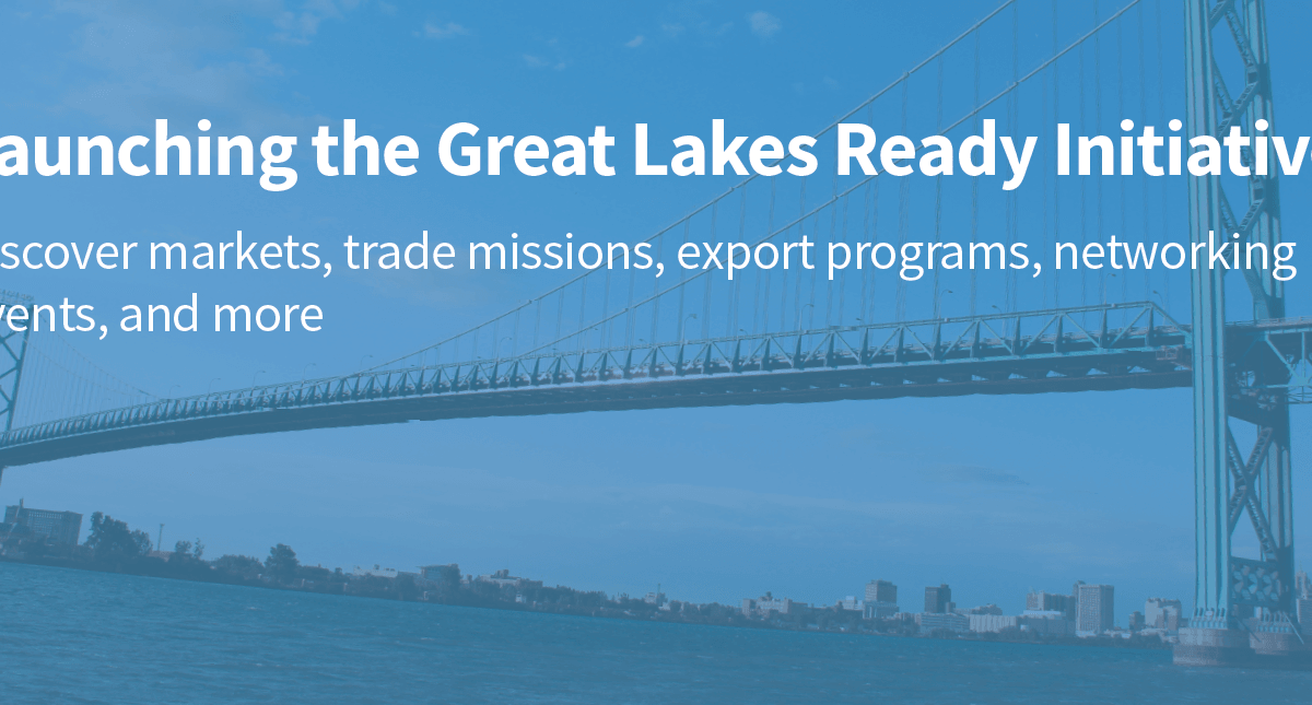 Launching the Great Lakes Ready Initiative - Discover markets, trade missions, export programs, networking events, and more